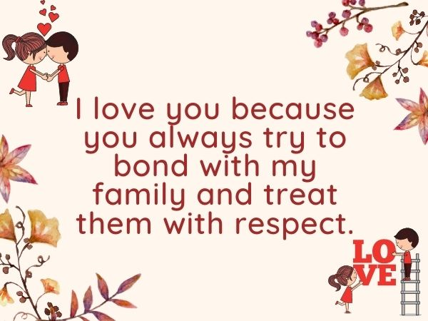 I love you because you always try to bond with my family and treat them with respect