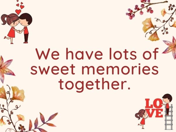 We have lots of sweet memories together