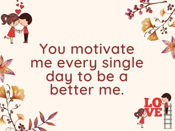 You motivate me every single day to be a better me