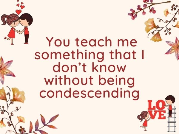 You teach me something that I don't know without being condescending